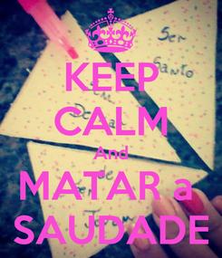 Poster: KEEP CALM And MATAR a  SAUDADE