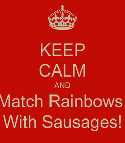 Poster: KEEP CALM AND Match Rainbows  With Sausages!