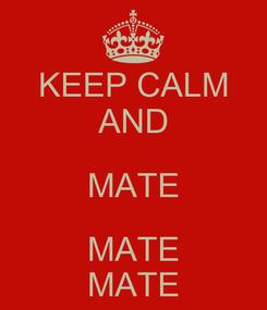 Poster: KEEP CALM AND MATE MATE MATE
