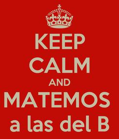 Poster: KEEP CALM AND MATEMOS  a las del B
