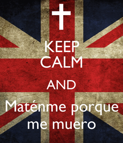 Poster: KEEP CALM AND Maténme porque me muero