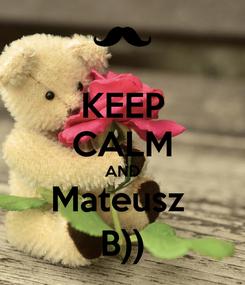 Poster: KEEP CALM AND Mateusz  B))