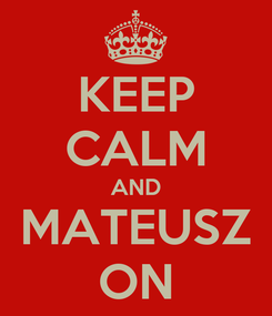 Poster: KEEP CALM AND MATEUSZ ON