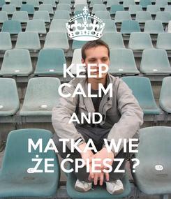 Poster: KEEP CALM AND MATKA WIE  ŻE ĆPIESZ ?