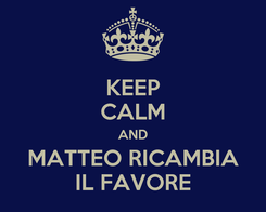 Poster: KEEP CALM AND MATTEO RICAMBIA IL FAVORE