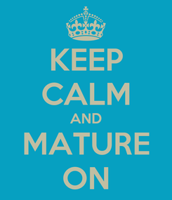 Poster: KEEP CALM AND MATURE ON