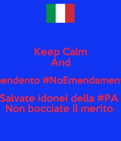 Poster: Keep Calm And #maxiemendento #NoEmendamento29810  Salvate idonei della #PA  Non bocciate il merito