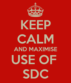 Poster: KEEP CALM AND MAXIMISE USE OF  SDC