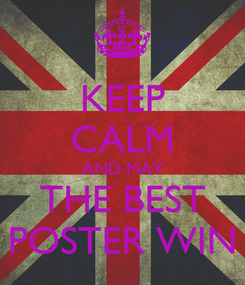 Poster: KEEP CALM AND MAY THE BEST POSTER WIN