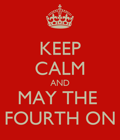 Poster: KEEP CALM AND MAY THE  FOURTH ON