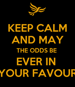Poster: KEEP CALM AND MAY THE ODDS BE  EVER IN  YOUR FAVOUR