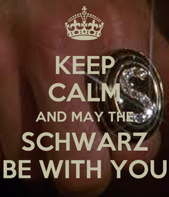 Poster: KEEP CALM AND MAY THE SCHWARZ BE WITH YOU