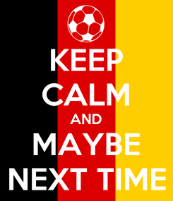 Poster: KEEP CALM AND MAYBE NEXT TIME