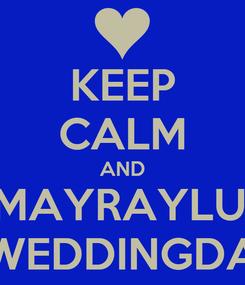 Poster: KEEP CALM AND #MAYRAYLUIS #WEDDINGDAY