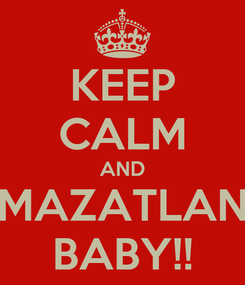 Poster: KEEP CALM AND MAZATLAN BABY!!