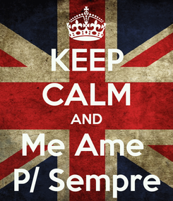 Poster: KEEP CALM AND Me Ame  P/ Sempre