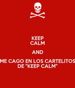 """Poster: KEEP CALM AND ME CAGO EN LOS CARTELITOS DE """"KEEP CALM"""""""