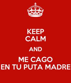 Poster: KEEP CALM AND ME CAGO EN TU PUTA MADRE