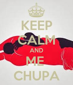 Poster: KEEP CALM AND ME  CHUPA