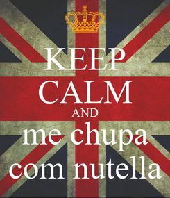 Poster: KEEP CALM AND me chupa com nutella