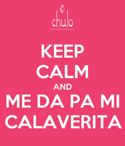 Poster: KEEP CALM AND ME DA PA MI CALAVERITA