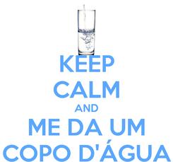 Poster: KEEP CALM AND ME DA UM COPO D'ÁGUA
