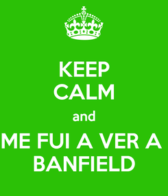 Poster: KEEP CALM and ME FUI A VER A  BANFIELD