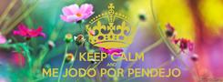 Poster:  KEEP CALM AND ME JODO POR PENDEJO