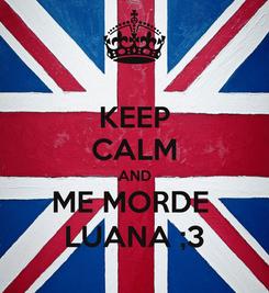 Poster: KEEP CALM AND ME MORDE  LUANA ;3