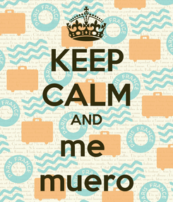Poster: KEEP CALM AND me  muero
