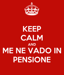Poster: KEEP CALM AND ME NE VADO IN PENSIONE