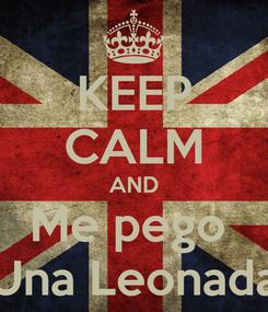 Poster: KEEP CALM AND Me pego  Una Leonada
