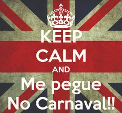 Poster: KEEP CALM AND Me pegue No Carnaval!!