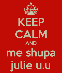Poster: KEEP CALM AND me shupa julie u.u