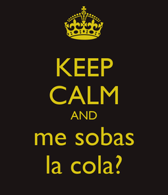 Poster: KEEP CALM AND me sobas la cola?