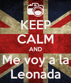 Poster: KEEP CALM AND Me voy a la Leonada