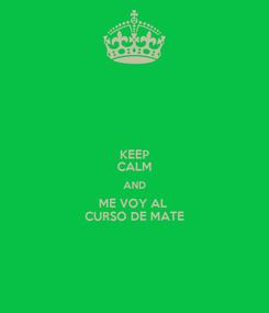 Poster: KEEP CALM AND ME VOY AL  CURSO DE MATE