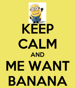 Poster: KEEP CALM AND ME WANT BANANA