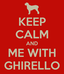 Poster: KEEP CALM AND ME WITH GHIRELLO