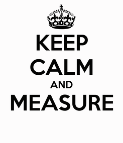 Poster: KEEP CALM AND MEASURE