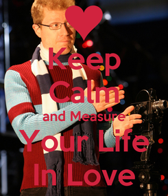 Poster: Keep Calm and Measure Your Life In Love