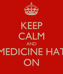 Poster: KEEP CALM AND MEDICINE HAT ON