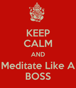 Poster: KEEP CALM AND Meditate Like A BOSS