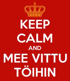 Poster: KEEP CALM AND MEE VITTU TÖIHIN