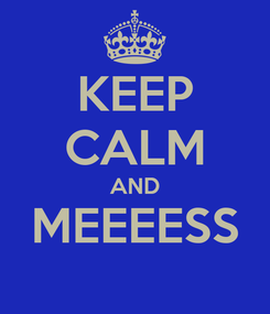 Poster: KEEP CALM AND MEEEESS