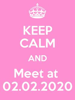 Poster: KEEP CALM AND Meet at  02.02.2020