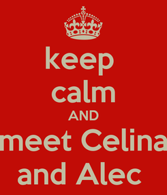Poster: keep  calm AND meet Celina and Alec