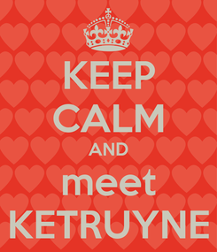 Poster: KEEP CALM AND meet KETRUYNE