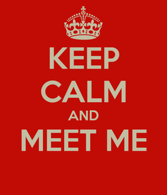 Poster: KEEP CALM AND MEET ME