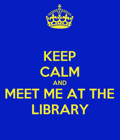 Poster: KEEP CALM AND MEET ME AT THE LIBRARY